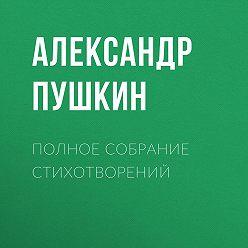 Александр Пушкин - Полное собрание стихотворений