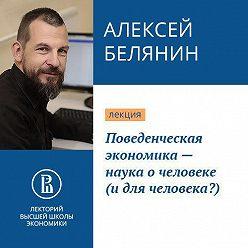 Алексей Белянин - Поведенческая экономика – наука о человеке (и для человека?)