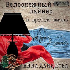 Анна Данилова - Белоснежный лайнер в другую жизнь