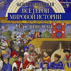 Наталия Басовская - Средние века. Все герои мировой истории