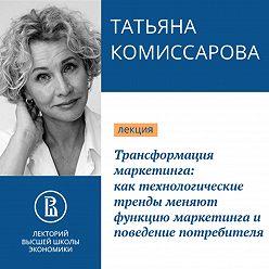 Татьяна Комиссарова - Трансформация маркетинга: как технологические тренды меняют функцию маркетинга и поведение потребителя. Наступило время меняться