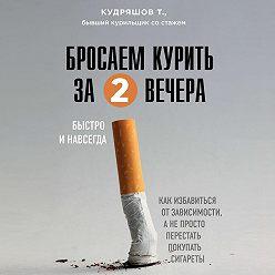 Тимофей Кудряшов - Бросаем курить за два вечера. Как избавиться от зависимости, а не просто перестать покупать сигареты
