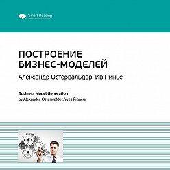 Smart Reading - Краткое содержание книги: Построение бизнес-моделей: Настольная книга стратега и новатора. Александр Остервальдер, Ив Пинье