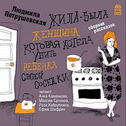 Людмила Петрушевская - Жила-была женщина, которая хотела убить ребенка своей соседки