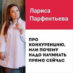 Лариса Парфентьева - Лекция №5 «Про конкуренцию, или почему надо начинать прямо сейчас»