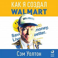 Сэм Уолтон - Сделано в Америке. Как я создал Wal-Mart