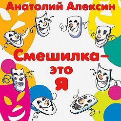 Анатолий Алексин - Смешилка – это я
