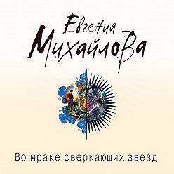 Евгения Михайлова - Во мраке сверкающих звезд