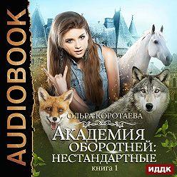 Ольга Коротаева - Академия оборотней: нестандартные. Книга 1