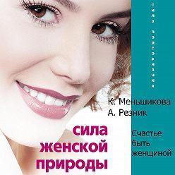 Ксения Меньшикова - Сила женской природы. Счастье быть женщиной