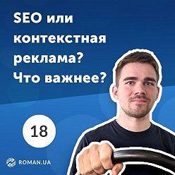 Роман Рыбальченко - 18. 5 причин использовать контекстную рекламу, даже если сайт уже в ТОПе поисковых систем