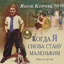Януш Корчак - Когда я снова стану маленьким. Повести о детстве