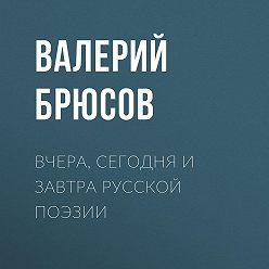 Валерий Брюсов - Вчера, сегодня и завтра русской поэзии