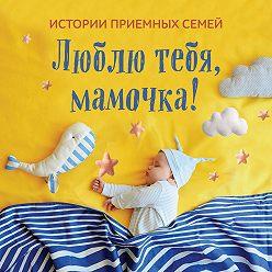 Коллектив авторов - Люблю тебя, мамочка! Истории приемных семей
