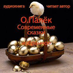 Олег Палёк - Современные сказки. Избранное
