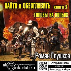 Роман Глушков - Найти и обезглавить! Головы на копьях. Том 2