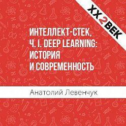 Анатолий Левенчук - Интеллект-стек, Ч. I. Deep Learning: история и современность