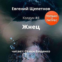 Евгений Щепетнов - Жнец