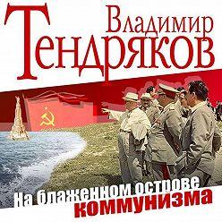 Владимир Тендряков - На блаженном острове коммунизма