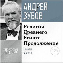 Андрей Зубов - Лекция «Религия Древнего Египта. Продолжение»