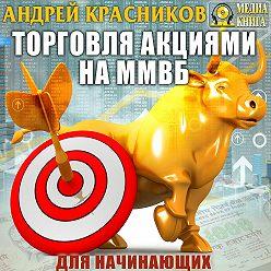 Андрей Красников - Торговля акциями на ММВБ для начинающих