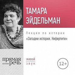 Тамара Эйдельман - Лекция «Загадки истории. Нефертити»