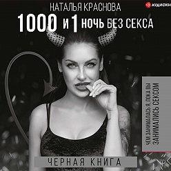 Наталья Краснова - 1000 и 1 ночь без секса. Черная книга. Чем занималась я, пока вы занимались сексом