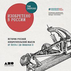 Тим Скоренко - Изобретено в России: История русской изобретательской мысли от Петра I до Николая II