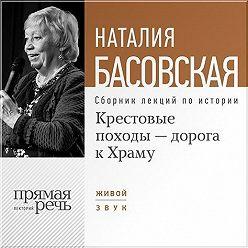 Наталия Басовская - Крестовые походы – дорога к Храму