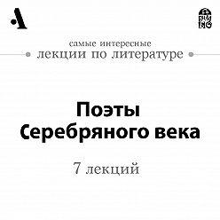 Дмитрий Быков - Поэты Серебряного века  (Лекции Arzamas)