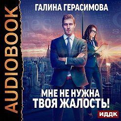 Галина Герасимова - Мне не нужна твоя жалость!