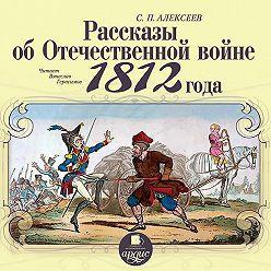 Сергей Алексеев - Рассказы об отечественной войне 1812 года