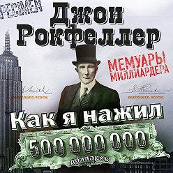 Джон Дэвисон Рокфеллер - Как я нажил 500 000 000 долларов. Мемуары миллиардера