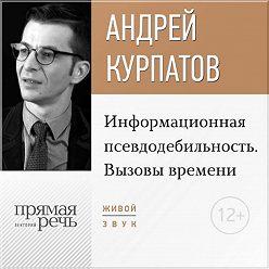 Андрей Курпатов - Лекция «Информационная псевдодебильность. Вызовы времени.»