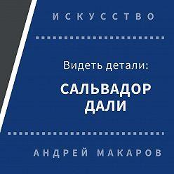 Андрей Макаров - Видеть детали: Сальвадор Дали