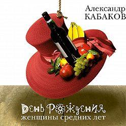 Александр Кабаков - День рождения женщины средних лет