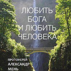 Александр Мень - Любить Бога и любить человека. Домашние беседы