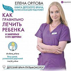 Елена Орлова - Книга детского врача, написанная для родителей. Как правильно лечить ребенка и заботиться о его здоровье
