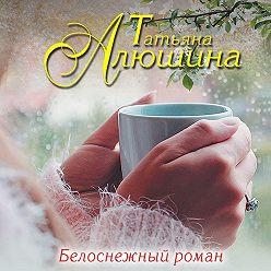 Татьяна Алюшина - Белоснежный роман