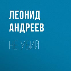 Леонид Андреев - Не убий