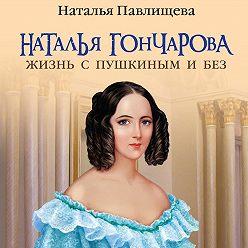 Наталья Павлищева - Наталья Гончарова. Жизнь с Пушкиным и без