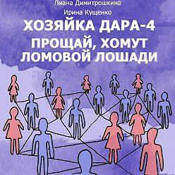 Лиана Димитрошкина - Хозяйка Дара-4. Прощай, хомут Ломовой Лошади!