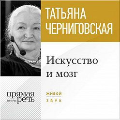 Татьяна Черниговская - Лекция «Искусство и мозг»