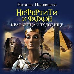Наталья Павлищева - Нефертити и фараон. Красавица и чудовище
