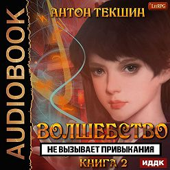 Антон Текшин - Волшебство не вызывает привыкания. Книга 2
