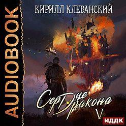 Кирилл Клеванский - Сердце Дракона. Книга 5