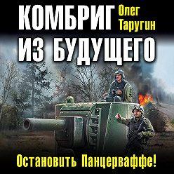 Олег Таругин - Комбриг из будущего. Остановить Панцерваффе!