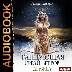 Таша Танари - Танцующая среди ветров. Книга 1. Дружба