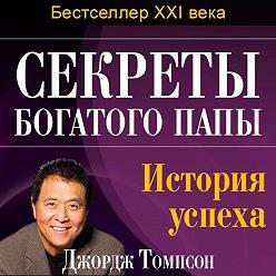 Джордж Томпсон - Секреты богатого папы. История успеха