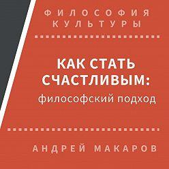 Андрей Макаров - Как стать счастливым: философский подход